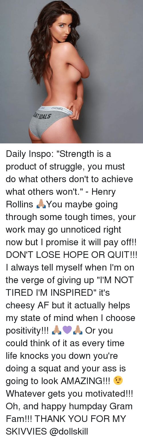 """rollins: CHONIES  ATGALS Daily Inspo: """"Strength is a product of struggle, you must do what others don't to achieve what others won't."""" - Henry Rollins 🙏🏽You maybe going through some tough times, your work may go unnoticed right now but I promise it will pay off!! DON'T LOSE HOPE OR QUIT!!! I always tell myself when I'm on the verge of giving up """"I'M NOT TIRED I'M INSPIRED"""" it's cheesy AF but it actually helps my state of mind when I choose positivity!!! 🙏🏽💜🙏🏽 Or you could think of it as every time life knocks you down you're doing a squat and your ass is going to look AMAZING!!! 😉Whatever gets you motivated!!! Oh, and happy humpday Gram Fam!!! THANK YOU FOR MY SKIVVIES @dollskill"""