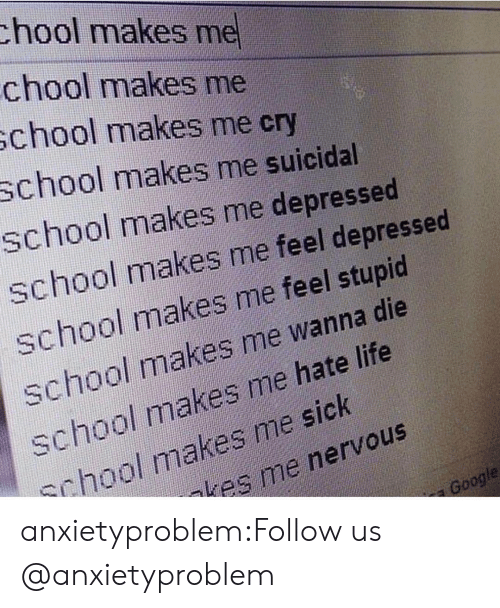 Gif, Life, and School: chool makes me  chool makes me  school makes me cry  chool makes me suicidal  school makes me depressed  school makes me feel depressed  school makes me feel stupid  school makes me wanna die  school makes me hate life  chool makes me sick  kes me nervous  oogle anxietyproblem:Follow us @anxietyproblem​