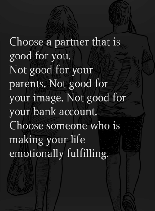 Good for You, Life, and Memes: Choose a partner that is  good for you.  Not good for your  parents. Not good for  your image. Not good for  your bank account.  Choose someone who is  making your life  emotionally fulfilling.