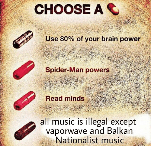 Music, Dank Memes, and Brain Powers: CHOOSE AS  Use 80% of your brain power  Spider-Man powers  Read minds  music is illegal except  all vapor wave and Balkan  Nationalist music