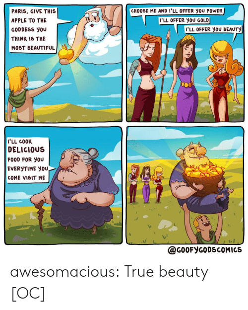 beauty: CHOOSE ME AND I'LL OFFER you POWER  PARIS, GIVE THIS  I'LL OFFER YOU GOLD  APPLE TO THE  I'LL OFFER YOU BEAUTY  GODDESS you  THINK IS THE  MOST BEAUTIFUL  I'LL COOK  DELICIOUS  FOOD FOR YOU  EVERYTIME YOU,  COME VISIT ME  @G0OFYGODSCOMICS awesomacious:  True beauty [OC]