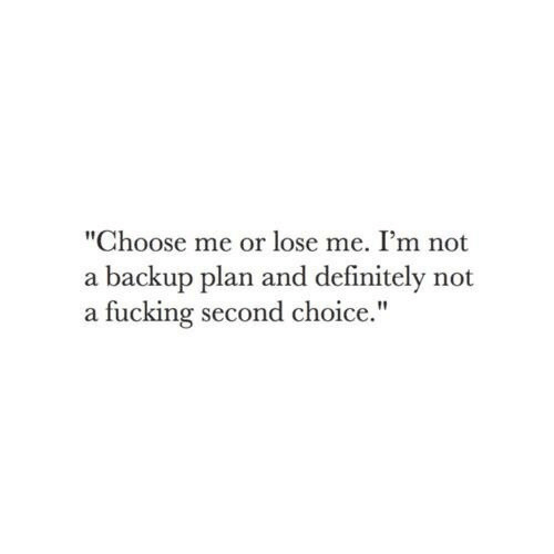 """backup: """"Choose me or lose me. I'm not  a backup plan and definitely not  a fucking second choice."""""""