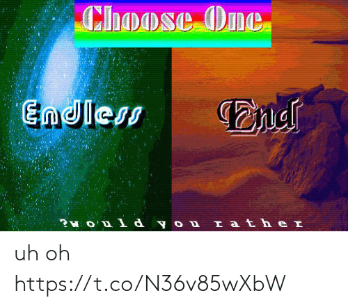 uh oh: Choose One  Endless  ?O  d you Iath e I uh oh https://t.co/N36v85wXbW