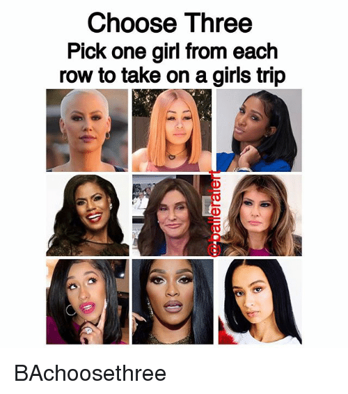 Girls, Memes, and Girl: Choose Three  Pick one girl from each  row to take on a girls trip BAchoosethree