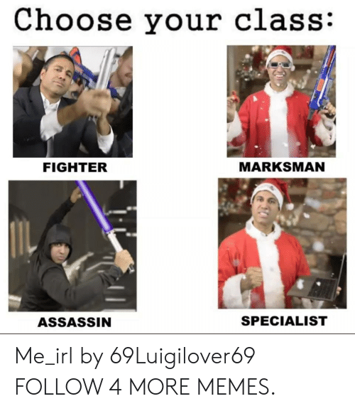 Choose Your: Choose your class:  MARKSMAN  FIGHTER  SPECIALIST  ASSASSIN Me_irl by 69Luigilover69 FOLLOW 4 MORE MEMES.