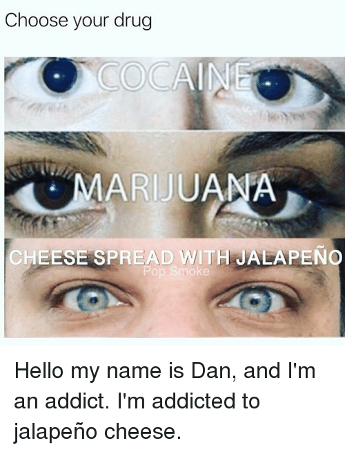 Hello, Memes, and Addicted: Choose your drug  MARIJUAMA  CHEESE SPREAD WITH JALAPENO Hello my name is Dan, and I'm an addict. I'm addicted to jalapeño cheese.