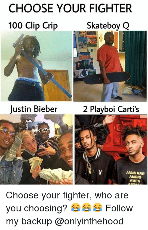 Anaconda, Anna, and Crips: CHOOSE YOUR FIGHTER  100 Clip Crip  Skateboy GQ  Justin Bieber2 Playboi Carti's  ANNA MAE  AMINO  AMEN Choose your fighter, who are you choosing? 😂😂😂 Follow my backup @onlyinthehood