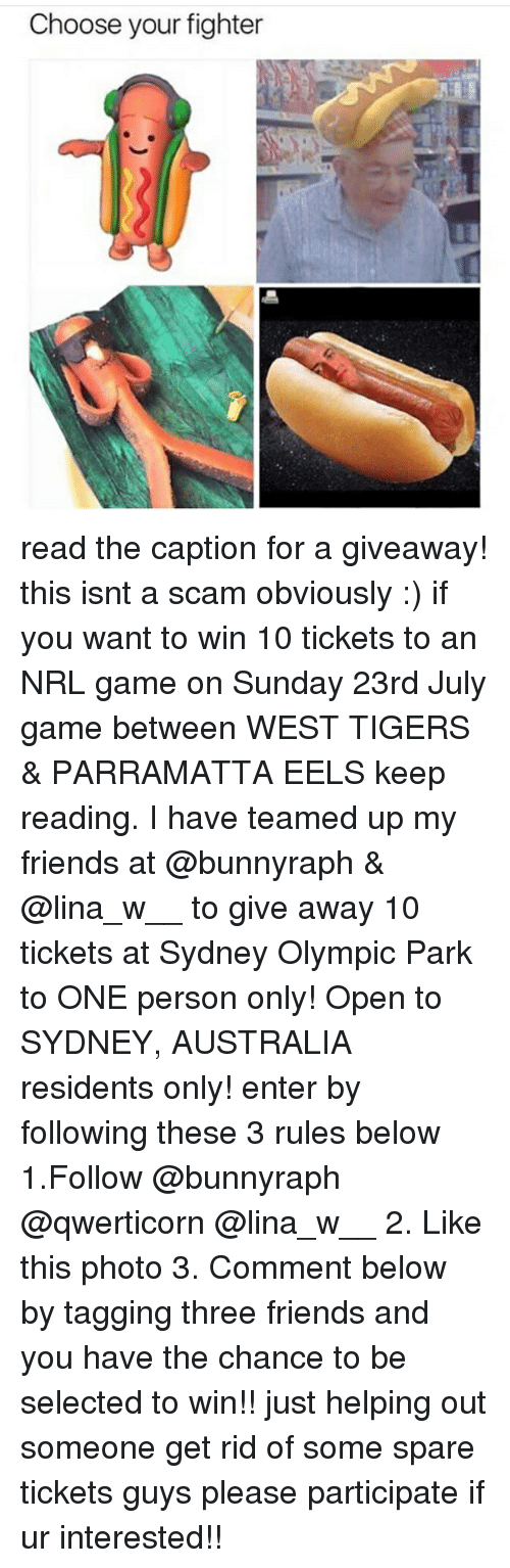 Friends, Memes, and Australia: Choose your fighter read the caption for a giveaway! this isnt a scam obviously :) if you want to win 10 tickets to an NRL game on Sunday 23rd July game between WEST TIGERS & PARRAMATTA EELS keep reading. I have teamed up my friends at @bunnyraph & @lina_w__ to give away 10 tickets at Sydney Olympic Park to ONE person only! Open to SYDNEY, AUSTRALIA residents only! enter by following these 3 rules below 1.Follow @bunnyraph @qwerticorn @lina_w__ 2. Like this photo 3. Comment below by tagging three friends and you have the chance to be selected to win!! just helping out someone get rid of some spare tickets guys please participate if ur interested!!