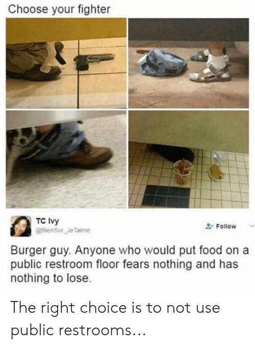 Food, Nothing to Lose, and Who: Choose your fighter  TC Ivy  BienSur Je Taime  2-Follow  Burger guy. Anyone who would put food on a  public restroom floor fears nothing and has  nothing to lose The right choice is to not use public restrooms...