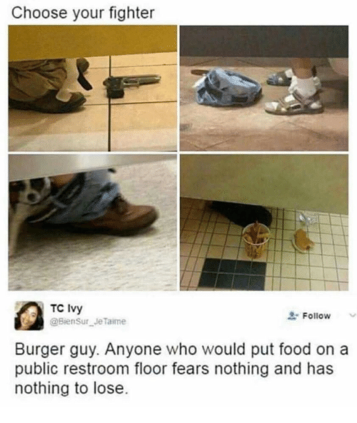 Choose Your Fighter: Choose your fighter  TC Ivy  Follow  Burger guy. Anyone who would put food on a  public restroom floor fears nothing and has  nothing to lose