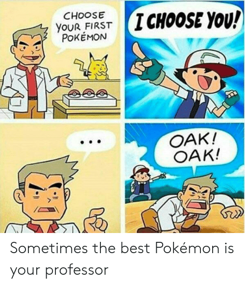 Pokemon, Best, and Oak: CHoOSE  YOUR FIRST  POKEMON  (I CHOOSE YOU!  , y  T  OAK!  OAK! Sometimes the best Pokémon is your professor