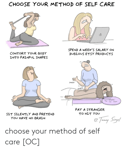 shapes: CHOOSE YOUR METHOD OF SELF CARE  Cs  SPEND A WEEKS SALARY ON  DUBLOUS ETSY PRODUCTS  CONTORT YOUR BODY  INTO PAINFUL SHAPES  SMACK  SMACK  PAY A STRANGER  TO HLT YOU  SIT SILENTLY AND PRETEND  YOu HAVE NO BRALN  Siege  onm choose your method of self care [OC]