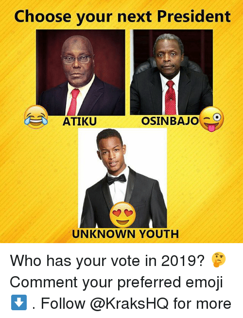Emoji, Memes, and Youth: Choose your next President  ATIKU  OSINBAJo  UNKNOWN YOUTH Who has your vote in 2019? 🤔 Comment your preferred emoji ⬇️ . Follow @KraksHQ for more