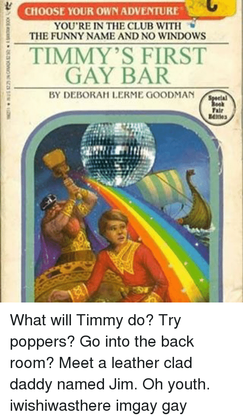 Funny Namees: CHOOSE YOUR OWN ADVENTURE  AG  YOU'RE IN THE CLUB WITH  THE FUNNY NAME AND NO WINDOWS  i TIMMY'S FIRST  GAY BAR  BY DEBORAH LERME GOODMAN  Talr What will Timmy do? Try poppers? Go into the back room? Meet a leather clad daddy named Jim. Oh youth. iwishiwasthere imgay gay