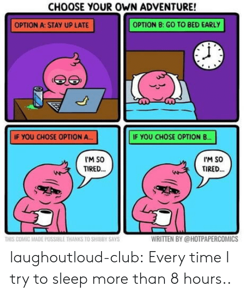 Club, Tumblr, and Blog: CHOOSE YOUR OWN ADVENTURE!  OPTION A:STAY UP LATE  OPTION B: GO TO BED EARLY  IF YOU CHOSE OPTION A  IF YOU CHOSE OPTION B.  M SO  TIRED.  I'M SO  TIRED..  HIS COMIC MADE POSSIBLE THANKS TO SHIBBY SAYS  WRITTEN BY @HOTPAPERCOMİCS laughoutloud-club:  Every time I try to sleep more than 8 hours..