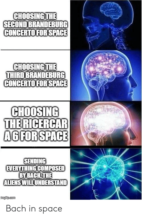 Aliens, Space, and Classical: CHOOSING THE  SECOND BRANDEBURG  CONCERTO FOR SPACE  CHOOSING THE  THIRD BRANDERBURG  CONCERTO FOR SPACE  CHOOSING  THE RICERCAR  A6 FORSPACE  SENDING  EVERYTHING COMPOSED  BYBACH THE  ALIENS WILLUNDERSTAND  imgfip.com Bach in space