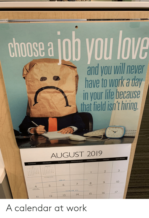 Friday, Life, and Love: chose a ob you love  and you will never  have to work a day  in your life because  that field isn't hiring.  Somee cards  AUGUST 2019  SATURDAY  FRIDAY  THURSDAY  WEDNESDAY  TUESDAY  MONDAY  SUNDAY  2  MEE CA  10  5  4  HUMBNN T1  17  16  15  14  13  12  11 A calendar at work