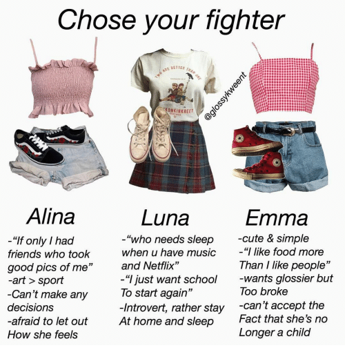 "Cute, Food, and Friends: Chose your fighter  TWO ARE BETTER THAN ONE  KONKINKREET  FTRETBIS  Alina  Luna  Emma  -cute & simple  ""I like food more  ""who needs sleep  ""If only I had  when u have music  friends who took  Than I like people""  -wants glossier but  Too broke  and Netflix""  good pics of me""  -art > sport  -Can't make any  -""I just want school  To start again""  -Introvert, rather stay  At home and sleep  -can't accept the  Fact that she's no  decisions  -afraid to let out  Longer a child  How she feels  @glossykweent"