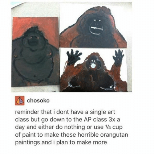 Ironic, Paintings, and Paint: chosoko  reminder that i dont have a single art  class but go down to the AP class 3x a  day and either do nothing or use cup  of paint to make these horrible orangutan  paintings and i plan to make more