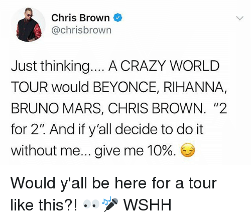 "Beyonce, Bruno Mars, and Chris Brown: Chris Brown  @chrisbrown  Just thinking... A CRAZY WORLD  TOUR would BEYONCE, RIHANNA,  BRUNO MARS, CHRIS BROWN. ""2  for 2"" And if y'all decide to do it  without me give me 10%. Would y'all be here for a tour like this?! 👀🎤 WSHH"