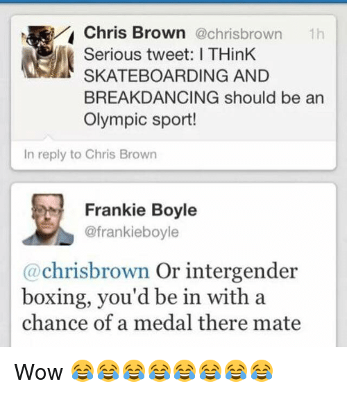 Boxing, Chris Brown, and Funny: Chris Brown  @chrisbrown  th  Serious tweet: ITHinK  SKATEBOARDING AND  BREAKDANCING should be an  Olympic sport!  In reply to Chris Brown  Frankie Boyle  @frankieboyle  chriss brown  or intergender  boxing, you'd be in with a  chance of a medal there mate Wow 😂😂😂😂😂😂😂😂