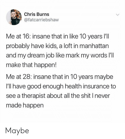 Shit, Good, and Health Insurance: Chris Burns  @fatcarriebshaw  Me at 16: insane that in like 10 years l'll  probably have kids, a loft in manhattan  and my dream job like mark my words l'  make that happen!  Me at 28: insane that in 10 years maybe  I'll have good enough health insurance to  see a therapist about all the shit I never  made happen Maybe