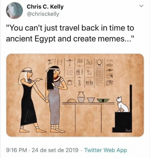 """Memes, Twitter, and Time: Chris C. Kelly  @chrisckelly  """"You can't just travel back in time to  ancient Egypt and create memes...""""  II  FEL  9:16 PM 24 de set de 2019 Twitter Web App  005  बे"""
