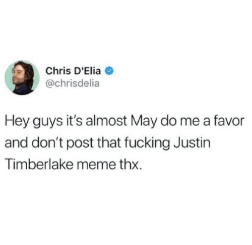 Fucking, Justin TImberlake, and Meme: Chris D'Elia  @chrisdelia  Hey guys it's almost May do me a favor  and don't post that fucking Justin  Timberlake meme thx.