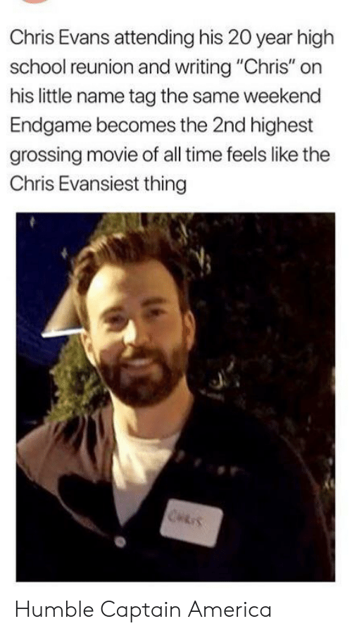 "Attending: Chris Evans attending his 20 year high  school reunion and writing ""Chris"" on  his little name tag the same weekend  Endgame becomes the 2nd highest  grossing movie of all time feels like the  Chris Evansiest thing  CHRIS Humble Captain America"