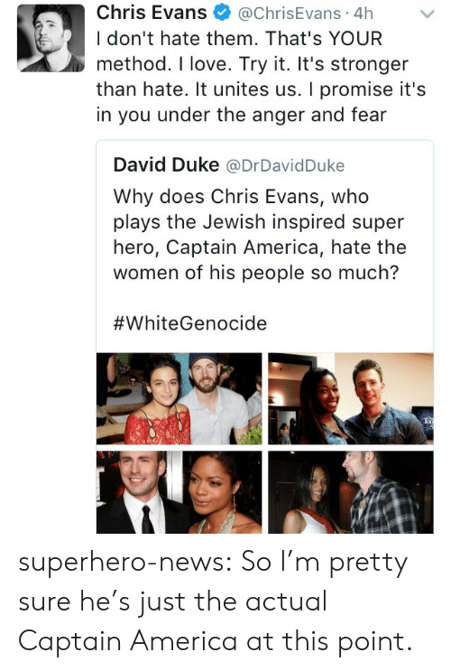 America, Chris Evans, and Love: Chris Evans@ChrisEvans 4h  I don't hate them. That's YOUR  method. I love. Try it. It's stronger  than hate. It unites us. I promise it's  in you under the anger and fear  David Duke @DrDavidDuke  Why does Chris Evans, who  plays the Jewish inspired super  hero, Captain America, hate the  women of his people so much?  superhero-news:  So I'm pretty sure he's just the actual Captain America at this point.