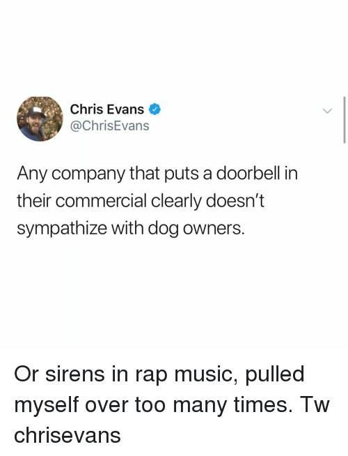sirens: Chris Evans  @ChrisEvans  Any company that puts a doorbell in  their commercial clearly doesn't  sympathize with dog owners. Or sirens in rap music, pulled myself over too many times. Tw chrisevans