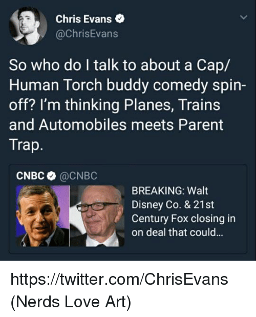 Chris Evans, Disney, and Love: Chris Evans .  @ChrisEvans  So who do I talk to about a Cap/  Human Torch buddy comedy spin-  off? I'm thinking Planes, Trains  and Automobiles meets Parent  Trap  CNBC @CNBC  BREAKING: Walt  Disney Co. & 21st  Century Fox closing in  on deal that could... https://twitter.com/ChrisEvans  (Nerds Love Art)