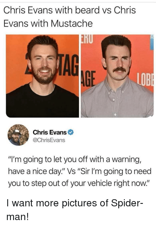 """Beard, Chris Evans, and Spider: Chris Evans with beard vs Chris  Evans with Mustache  AG  AGE  LOB  Chris Evans  @ChrisEvans  """"I'm going to let you off with a warning,  have a nice day."""" Vs """"Sir I'm going to need  you to step out of your vehicle right now."""" I want more pictures of Spider-man!"""