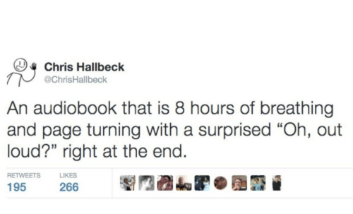 "Page, Surprised, and Right: Chris Hallbeck  @ChrisHallbeck  An audiobook that is 8 hours of breathing  and page turning with a surprised ""Oh, out  loud?"" right at the end.  RETWEETS  LIKES  195  266"