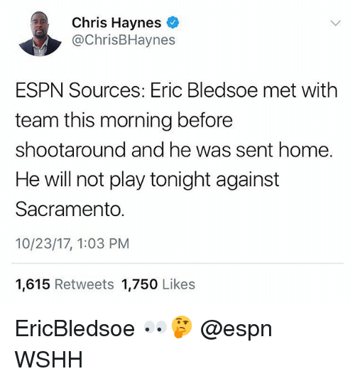 Espn, Memes, and Wshh: Chris Haynes  @ChrisBHaynes  ESPN Sources: Eric Bledsoe met with  team this morning before  shootaround and he was sent home.  He will not play tonight against  Sacramento.  10/23/17, 1:03 PM  1,615 Retweets 1,750 Likes EricBledsoe 👀🤔 @espn WSHH