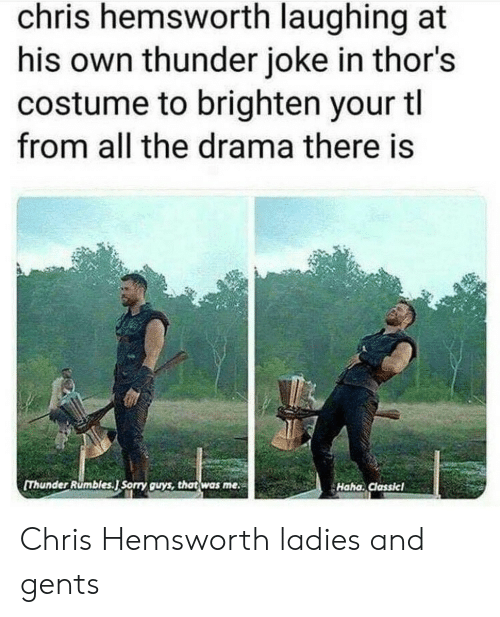 Chris Hemsworth, Sorry, and All The: chris hemsworth laughing at  his own thunder joke in thor's  costume to brighten your tl  from all the drama there is  Thunder Rumbles.J Sorry guys, that was me  Haha. Classicl Chris Hemsworth ladies and gents