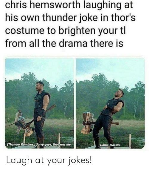 Chris Hemsworth, Sorry, and Jokes: chris hemsworth laughing at  his own thunder joke in thor's  costume to brighten your tl  from all the drama there is  [Thunder Rumbles.J Sorry guys, that was me  Haha. Classicl Laugh at your jokes!
