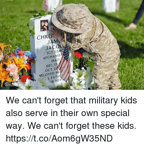 Memes, Kids, and Military: CHRIS  JAM  JACO  SGT USMC  AFGHANIS  IRAO  DEC 13  OCT 2  BELOVED H  2  Gi  FATH  R HER We can't forget that military kids also serve in their own special way. We can't forget these kids. https://t.co/Aom6gW35ND