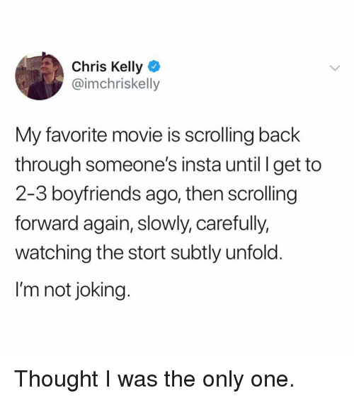 Funny, Movie, and Chris Kelly: Chris Kelly  @imchriskelly  My favorite movie is scrolling back  through someone's insta until I get to  2-3 boyfriends ago, then scrolling  forward again, slowly, carefully,  watching the stort subtly unfold.  I'm not joking. Thought I was the only one.