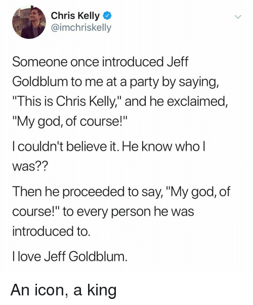 "God, Love, and Party: Chris Kelly  @imchriskelly  Someone once introduced Jeff  Goldblum to me at a party by saying,  This is Chris Kelly,"" and he exclaimed,  ""My god, of course!""  I couldn't believe it. He know whol  Was??  Then he proceeded to say, ""My god, of  course! to every person he wa:s  introduced to  I love Jeff Goldblum An icon, a king"