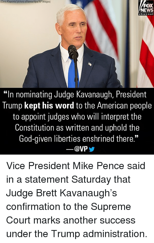 "God, Memes, and News: Chris Kleponis/picture-alliance/dpa/AP Images  FOX  NEWS  chan nel  ""In nominating Judge Kavanaugh, President  Trump kept his word to the American people  to appoint judges who will interpret the  Constitution as written and uphold the  God-given liberties enshrined there.""  @VP Vice President Mike Pence said in a statement Saturday that Judge Brett Kavanaugh's confirmation to the Supreme Court marks another success under the Trump administration."