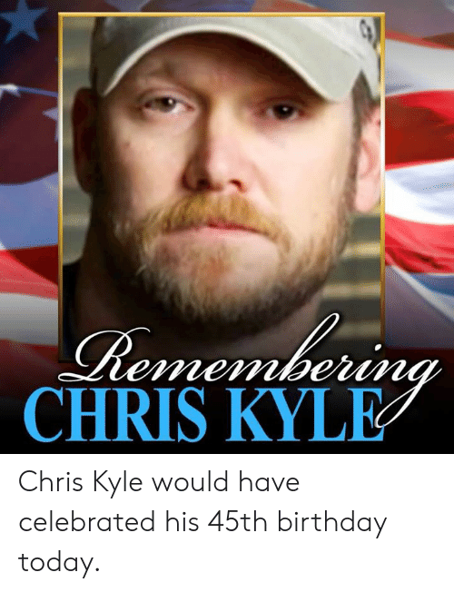 Birthday, Memes, and Today: CHRIS KYLE Chris Kyle would have celebrated his 45th birthday today.