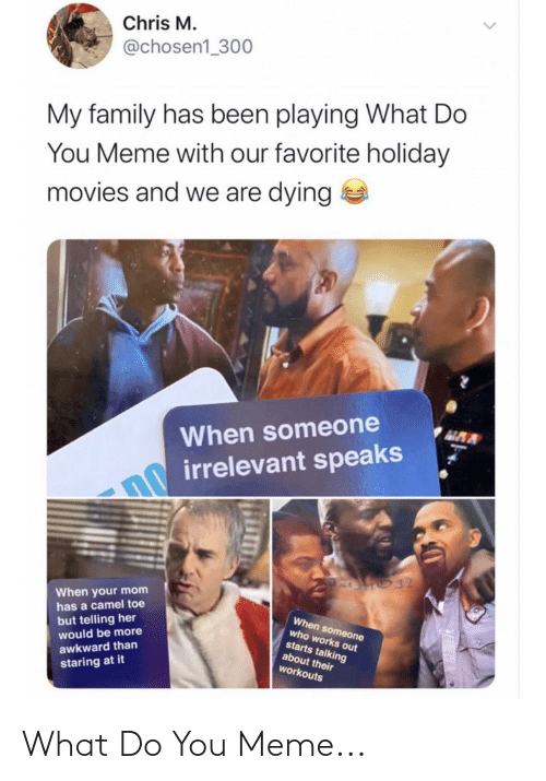 Maa: Chris M.  @chosen1_300  My family has been playing What Do  You Meme with our favorite holiday  movies and we are dying  MAA  When someone  irrelevant speaks  When your mom  has a camel toe  When someone  but telling her  would be more  who works out  starts talking  about their  workouts  awkward than  staring at it What Do You Meme...