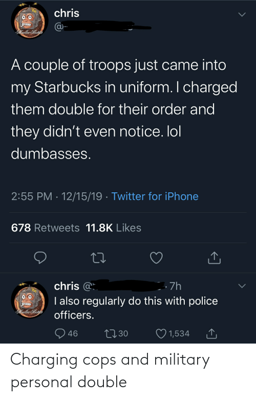 Mueller: chris  @-  MuellerBotgo  A couple of troops just came into  my Starbucks in uniform. I charged  them double for their order and  they didn't even notice. lol  dumbasses.  2:55 PM · 12/15/19 · Twitter for iPhone  678 Retweets 11.8K Likes  chris @:  I also regularly do this with police  . 7h  Mueller Botoo  officers.  27 30  46  1,534 Charging cops and military personal double