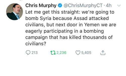 yemen: Chris Murphy @ChrisMurphyCT 4h v  Let me get this straight: we're going to  bomb Syria because Assad attacked  civilians, but next door in Yemen we are  eagerly participating in a bombing  campaign that has killed thousands of  civilians?  213 2,236 5,405