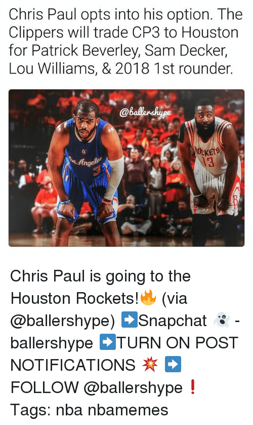 lou williams: Chris Paul opts into his option. The  Clippers will trade CP3 to Houston  for Patrick Beverley, Sam Decker,  Lou Williams, & 2018 1st rounder  KErS  13 Chris Paul is going to the Houston Rockets!🔥 (via @ballershype) ➡Snapchat 👻 - ballershype ➡TURN ON POST NOTIFICATIONS 💥 ➡ FOLLOW @ballershype❗ Tags: nba nbamemes