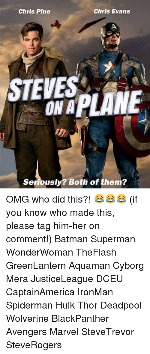 Batman, Chris Evans, and Chris Pine: Chris Pine  Chris Evans  STE PLANE  Seriously? Both of them? OMG who did this?! 😂😂😂 (if you know who made this, please tag him-her on comment!) Batman Superman WonderWoman TheFlash GreenLantern Aquaman Cyborg Mera JusticeLeague DCEU CaptainAmerica IronMan Spiderman Hulk Thor Deadpool Wolverine BlackPanther Avengers Marvel SteveTrevor SteveRogers