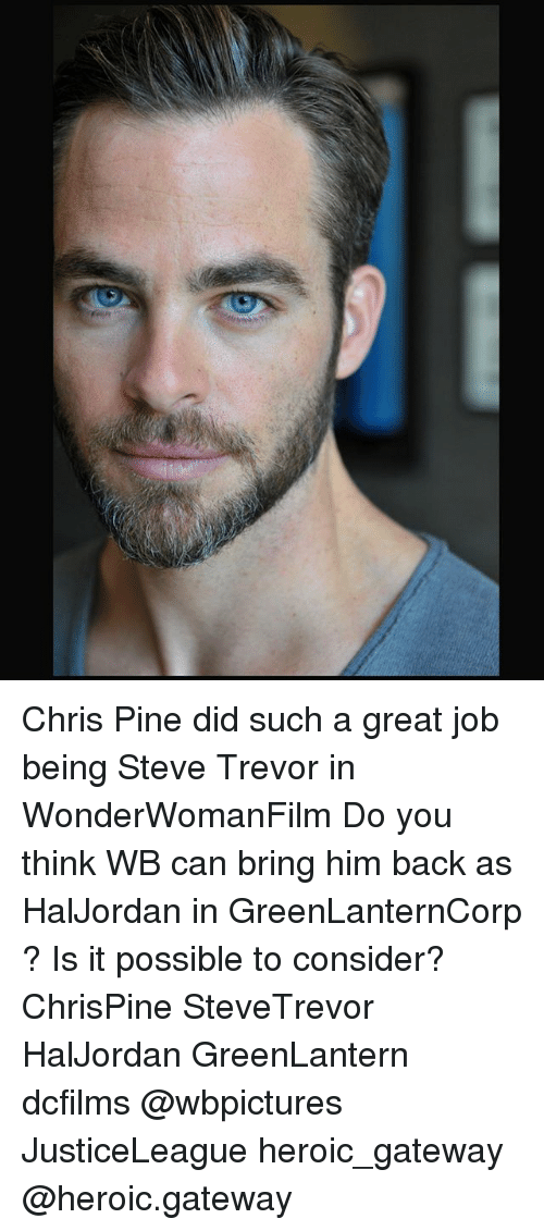 Chris Pine, Memes, and Gateway: Chris Pine did such a great job being Steve Trevor in WonderWomanFilm Do you think WB can bring him back as HalJordan in GreenLanternCorp ? Is it possible to consider? ChrisPine SteveTrevor HalJordan GreenLantern dcfilms @wbpictures JusticeLeague heroic_gateway @heroic.gateway