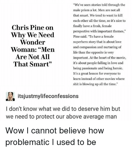 "Chris Pine, Fresh, and Life: Chris Pine on  Why We Need  Wonder  Woman: ""Men  Are Not All  That Smart""  We've seen stories told through the  male prism a lot. Men are not all  that smart. We tend to want to kill  each other all the time, so it's nice to  finally have a fresh, female  perspective with important themes,""  Pine said. To have a female  superhero story that is about love  and compassion and nurturing of  life than the opposite is very  important. At the heart of the movie,  it's about people falling in love and  being passionate and being heroic.  It's a great lesson for everyone to  learn instead of other movies where  shit is blowing up all the time.""  itsjustmylifeconfessions  l don't know what we did to deserve him but  we need to protect our above average man Wow I cannot believe how problematic I used to be"