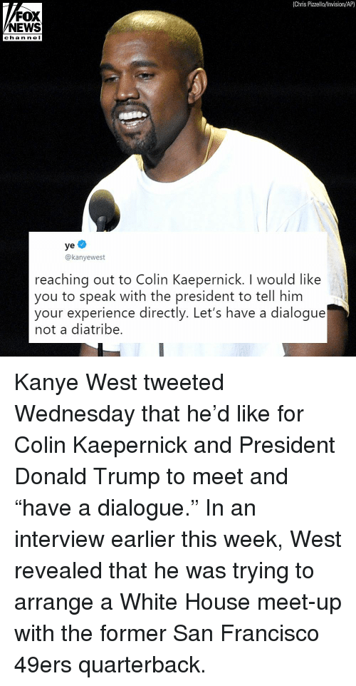 "Colin Kaepernick: (Chris Pizzello/lnvision/AP)  FOX  NEWS  chan ne I  ye  @kanyewest  reaching out to Colin Kaepernick. I would like  you to speak with the president to tell him  your experience directly. Let's have a dialogue  not a diatribe. Kanye West tweeted Wednesday that he'd like for Colin Kaepernick and President Donald Trump to meet and ""have a dialogue."" In an interview earlier this week, West revealed that he was trying to arrange a White House meet-up with the former San Francisco 49ers quarterback."